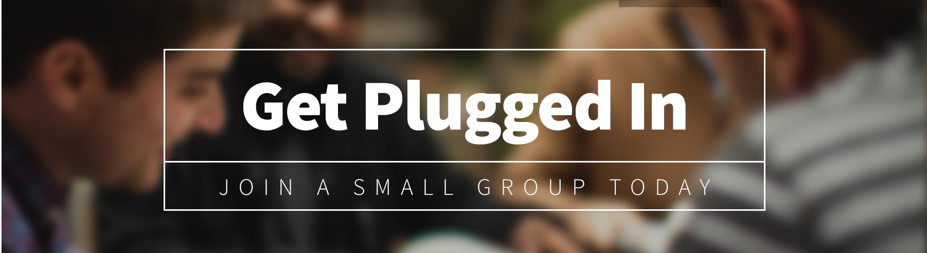Get plugged in join a small group